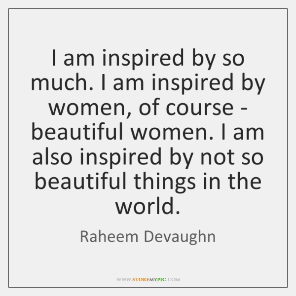 I am inspired by so much. I am inspired by women, of ...