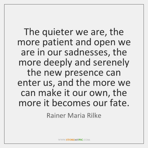 The quieter we are, the more patient and open we are in ...