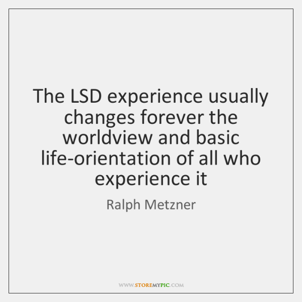 The LSD experience usually changes forever the worldview and basic life-orientation of ...