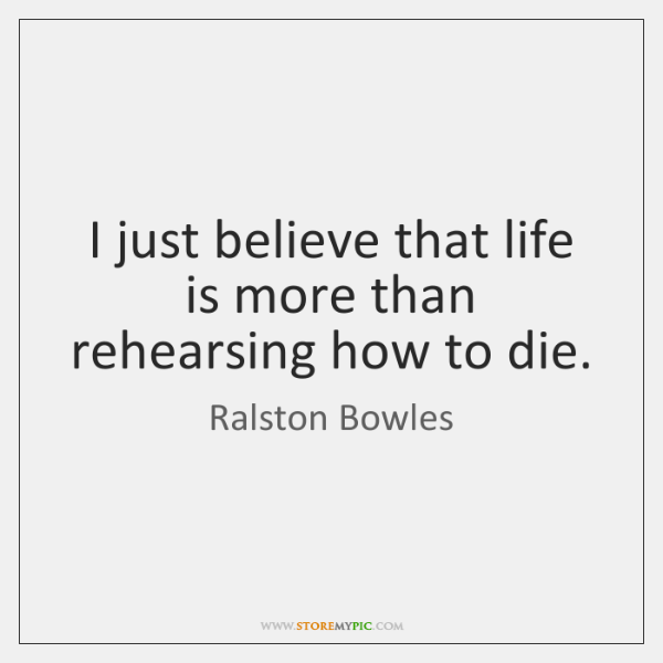 I just believe that life is more than rehearsing how to die.