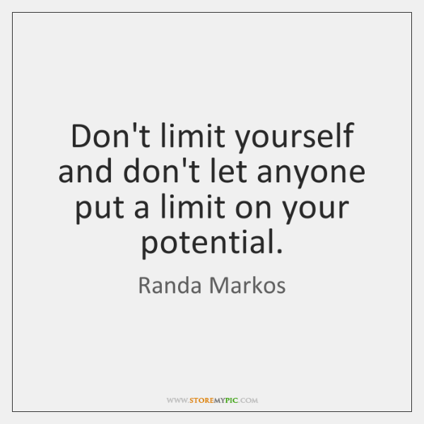 Don't limit yourself and don't let anyone put a limit on your ...