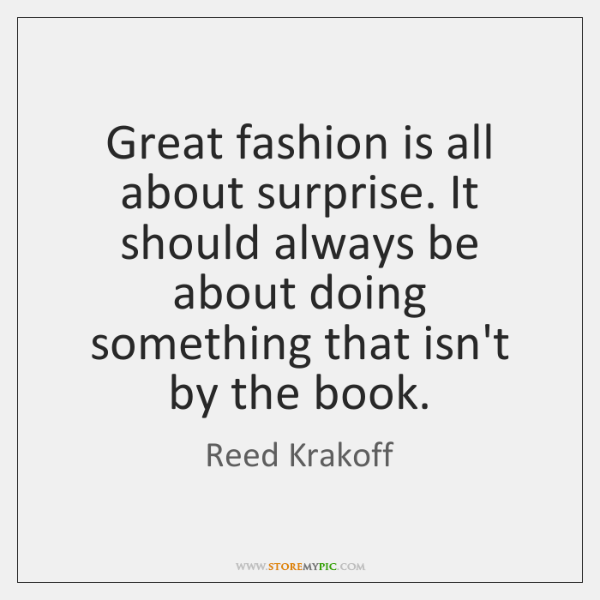 Great fashion is all about surprise. It should always be about doing ...