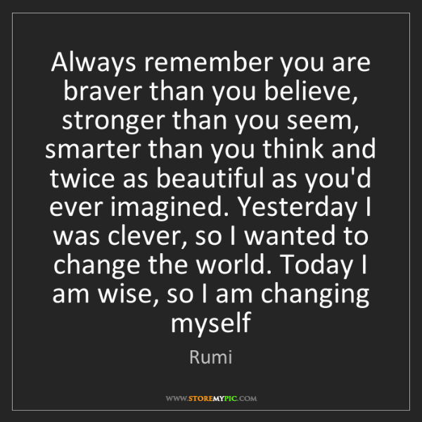 Rumi: Always remember you are braver than you believe, stronger...