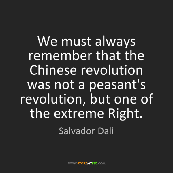 Salvador Dali: We must always remember that the Chinese revolution was...