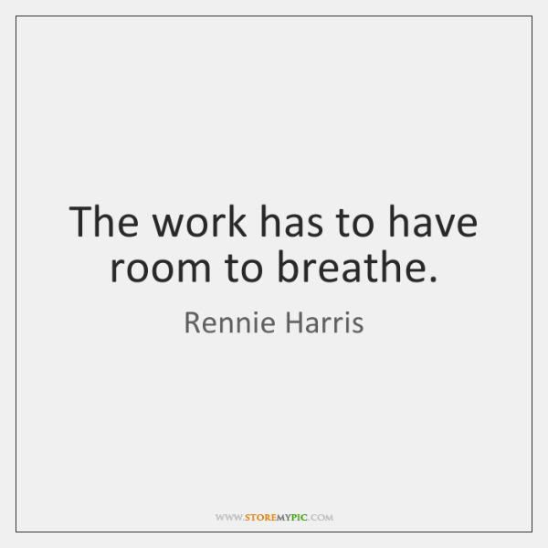 The work has to have room to breathe.