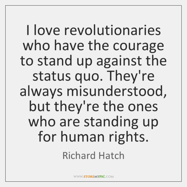 I love revolutionaries who have the courage to stand up against the ...