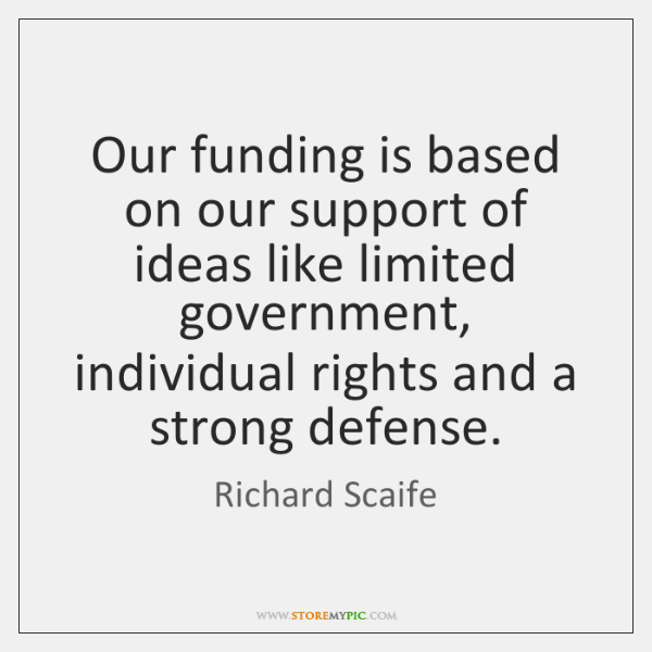Our funding is based on our support of ideas like limited government, ...