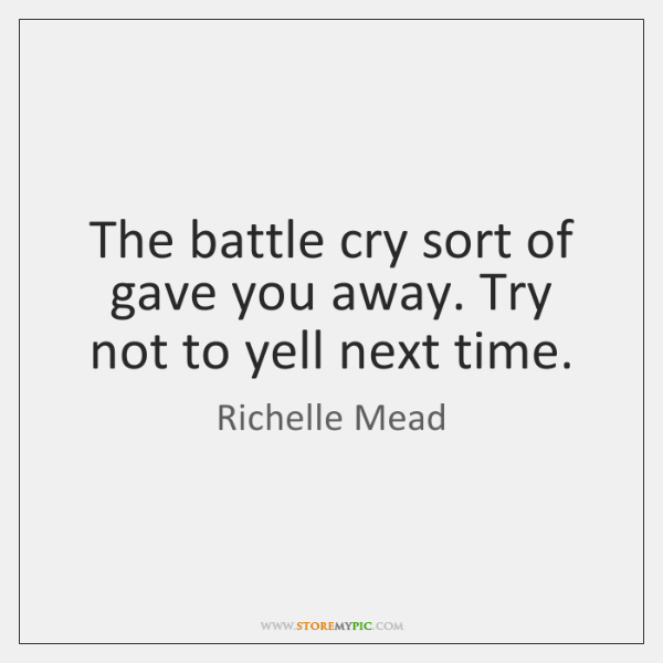 The battle cry sort of gave you away. Try not to yell ...