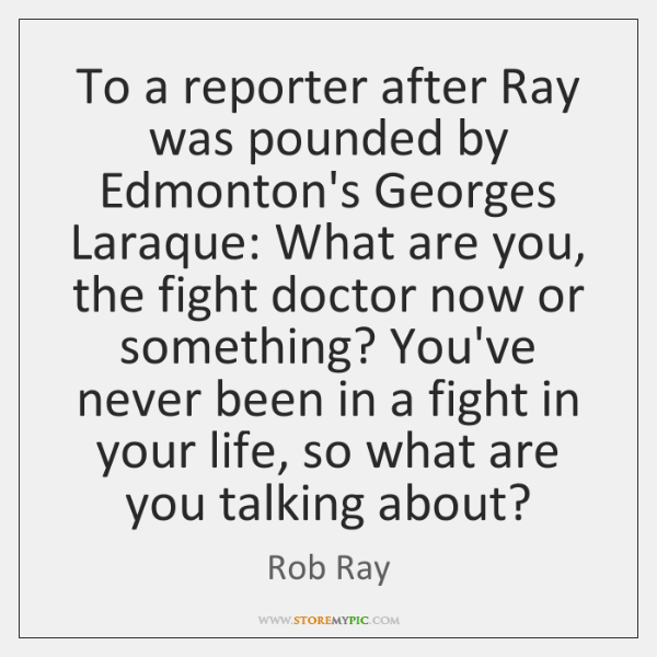 To a reporter after Ray was pounded by Edmonton's Georges Laraque: What ...