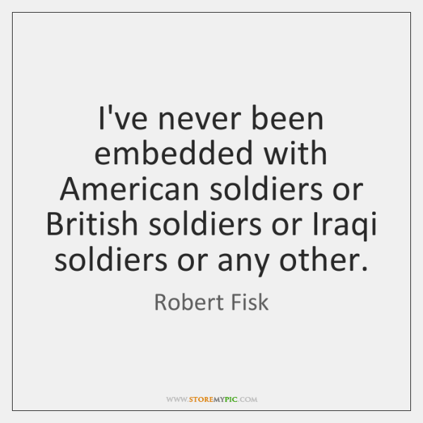 I've never been embedded with American soldiers or British soldiers or Iraqi ...