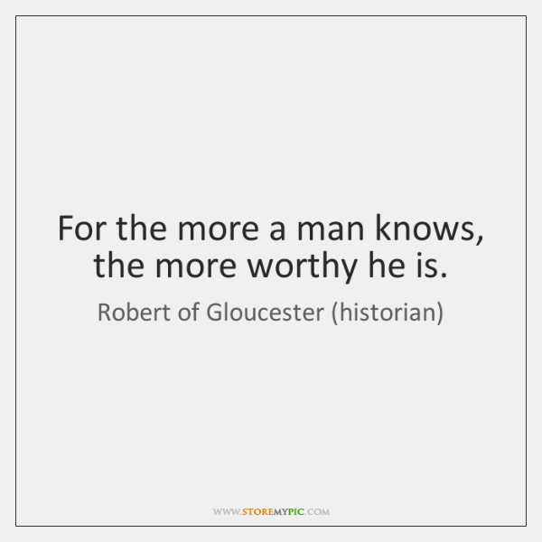 For the more a man knows, the more worthy he is.
