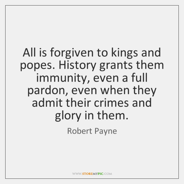 All is forgiven to kings and popes. History grants them immunity, even ...