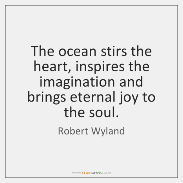 The ocean stirs the heart, inspires the imagination and brings eternal joy ...