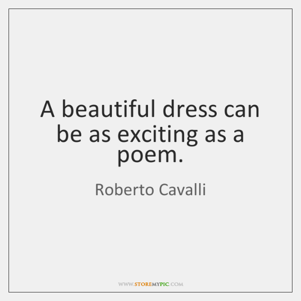 A beautiful dress can be as exciting as a poem.