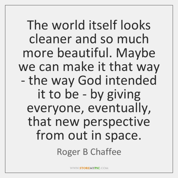 The world itself looks cleaner and so much more beautiful. Maybe we ...