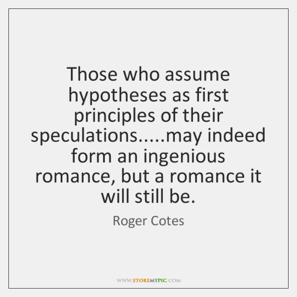 Those who assume hypotheses as first principles of their speculations.....may indeed ...