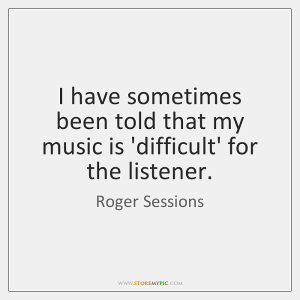 I have sometimes been told that my music is 'difficult' for the ...