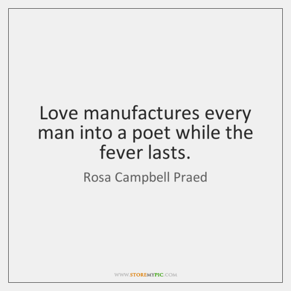 Love manufactures every man into a poet while the fever lasts.
