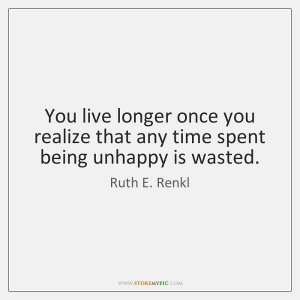You live longer once you realize that any time spent being unhappy ...