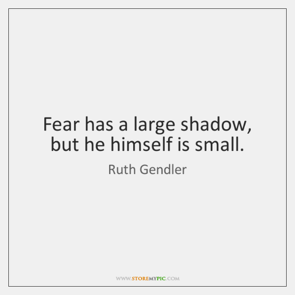 Fear has a large shadow, but he himself is small.