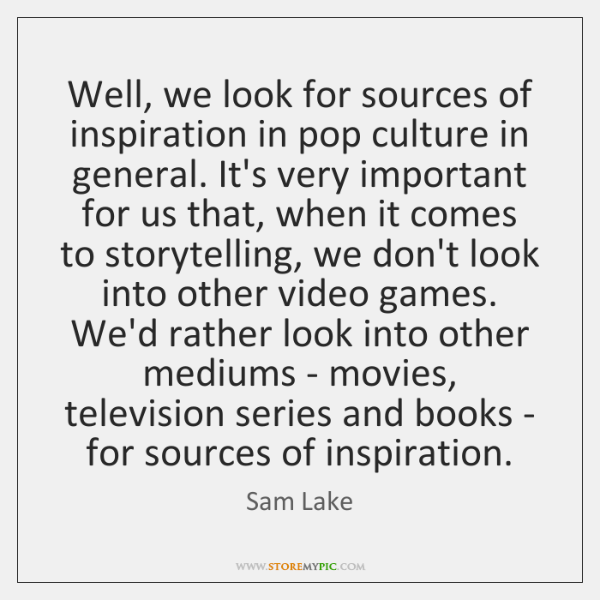 Well, we look for sources of inspiration in pop culture in general. ...