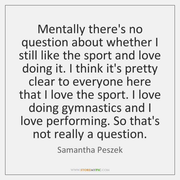 Mentally there's no question about whether I still like the sport and ...