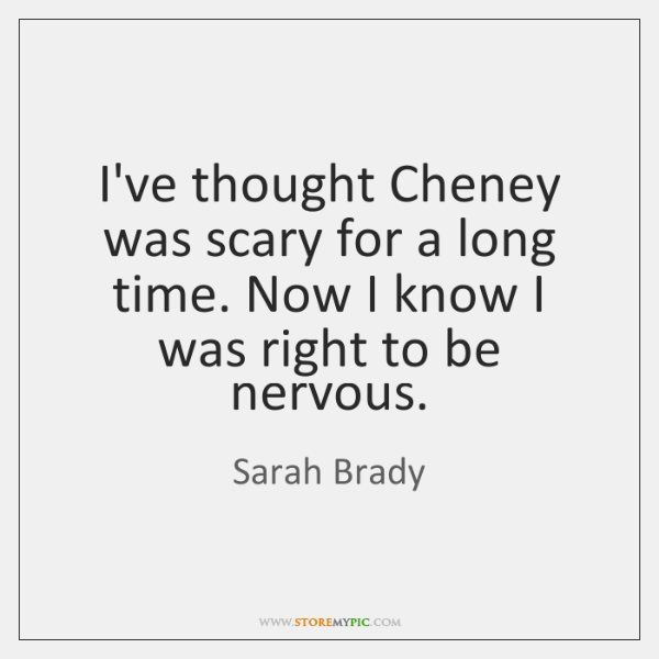 I've thought Cheney was scary for a long time. Now I know ...