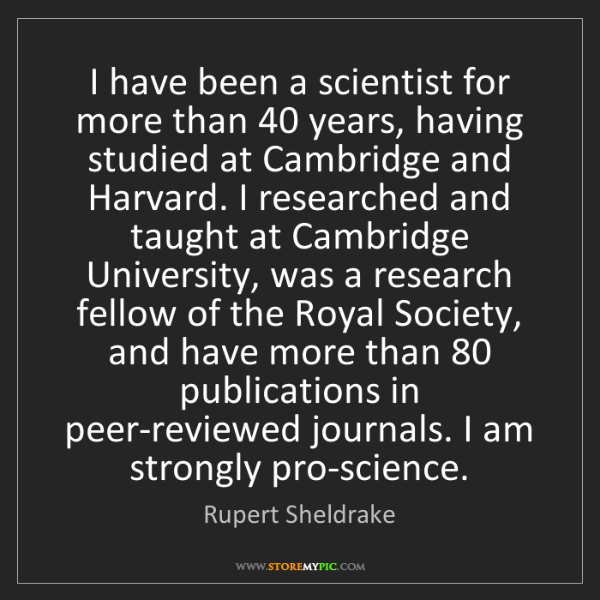 Rupert Sheldrake: I have been a scientist for more than 40 years, having...