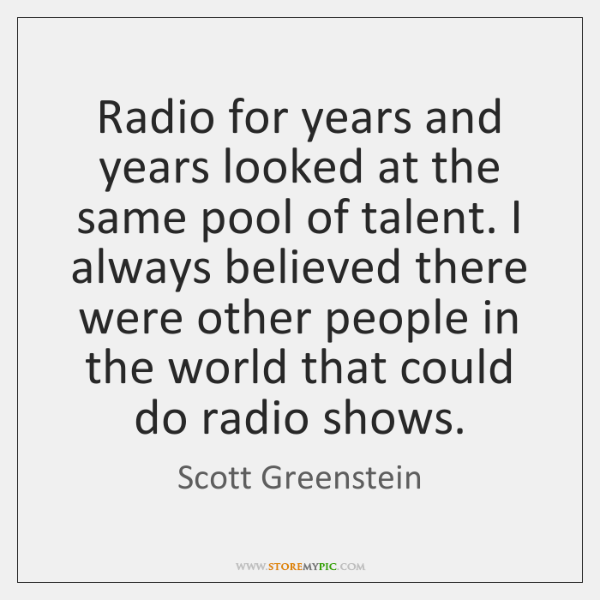 Radio for years and years looked at the same pool of talent. ...
