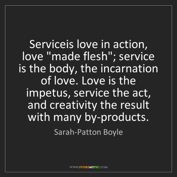 "Sarah-Patton Boyle: Serviceis love in action, love ""made flesh""; service..."