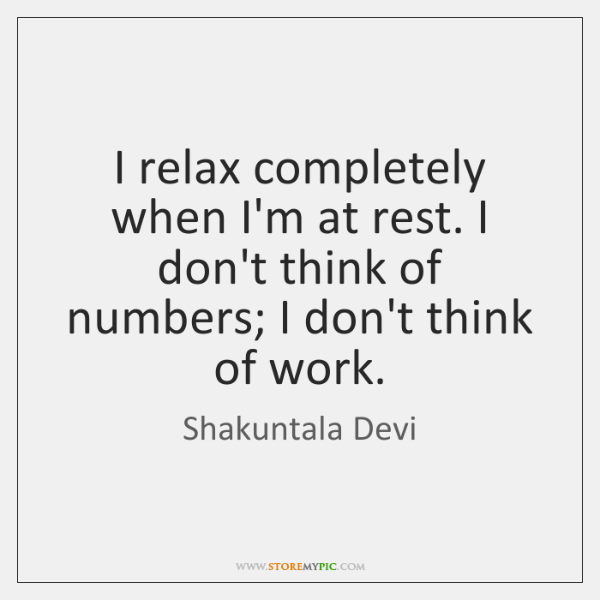 I relax completely when I'm at rest. I don't think of numbers; ...