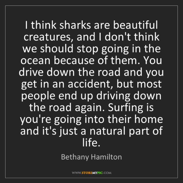 Bethany Hamilton: I think sharks are beautiful creatures, and I don't think...