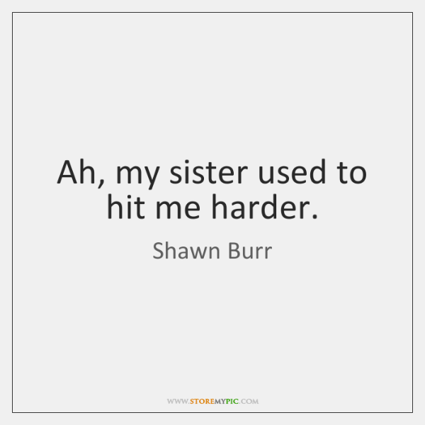 Ah, my sister used to hit me harder.
