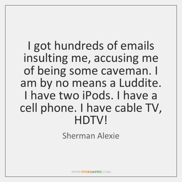 I got hundreds of emails insulting me, accusing me of being some ...