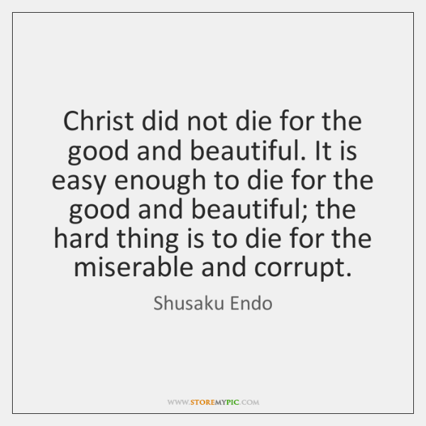 Christ did not die for the good and beautiful. It is easy ...