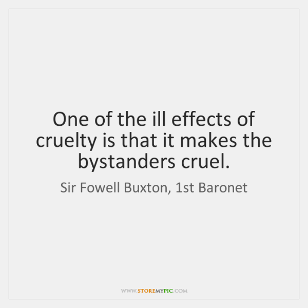 One of the ill effects of cruelty is that it makes the ...