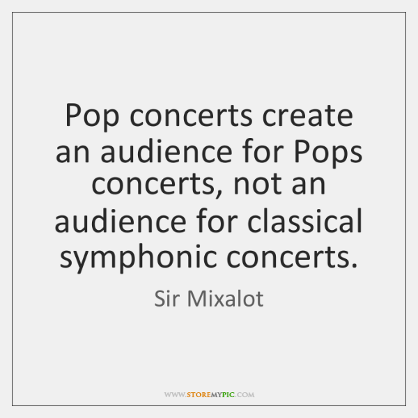 Pop concerts create an audience for Pops concerts, not an audience for ...