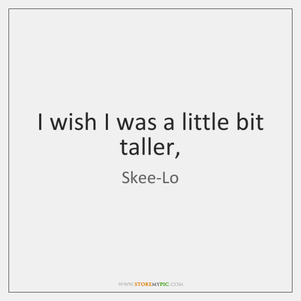 I wish I was a little bit taller,