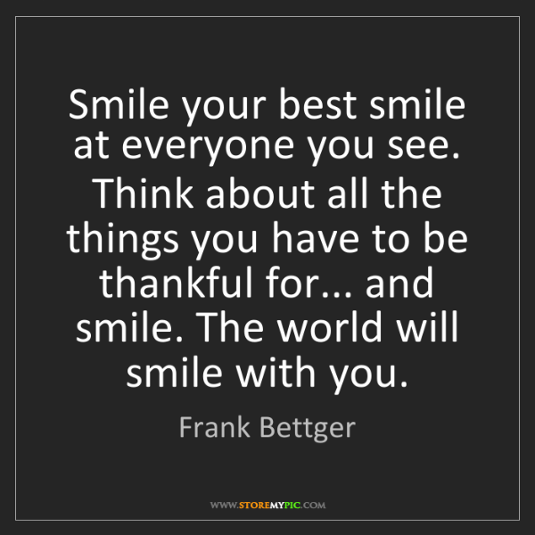 Frank Bettger: Smile your best smile at everyone you see. Think about...