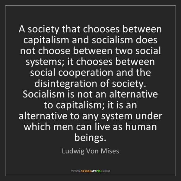 Ludwig Von Mises: A society that chooses between capitalism and socialism...