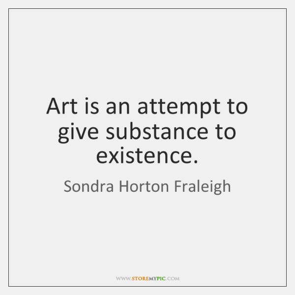 Art is an attempt to give substance to existence.