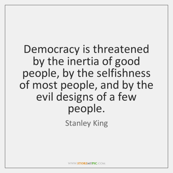 Democracy is threatened by the inertia of good people, by the selfishness ...