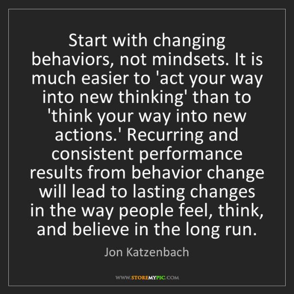 Jon Katzenbach: Start with changing behaviors, not mindsets. It is much...