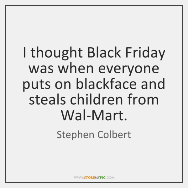 I thought Black Friday was when everyone puts on blackface and steals ...