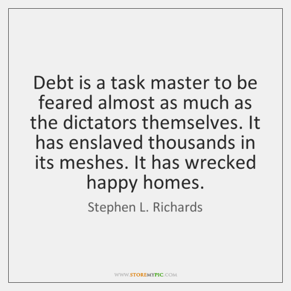 Debt is a task master to be feared almost as much as ...