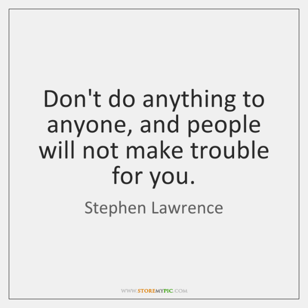 Don't do anything to anyone, and people will not make trouble for ...