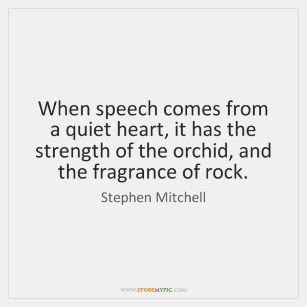 When speech comes from a quiet heart, it has the strength of ...
