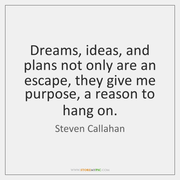 Dreams, ideas, and plans not only are an escape, they give me ...