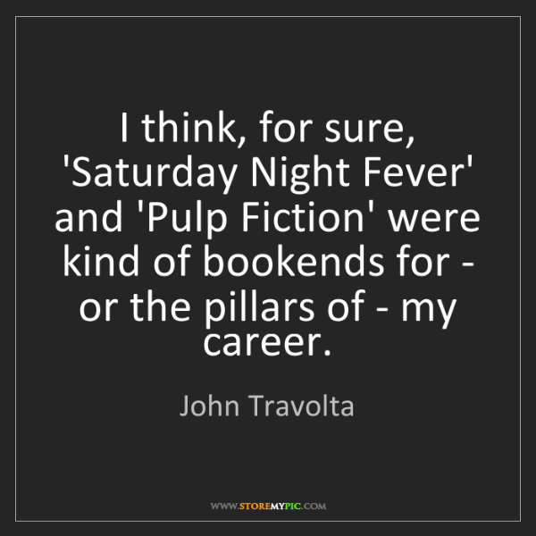 John Travolta: I think, for sure, 'Saturday Night Fever' and 'Pulp Fiction'...