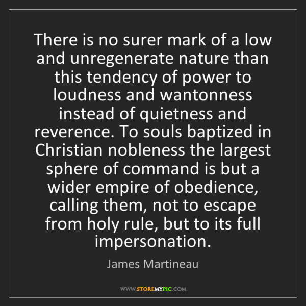 James Martineau: There is no surer mark of a low and unregenerate nature...